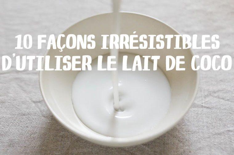 10 Façons irrésistibles d'utiliser le lait de coco