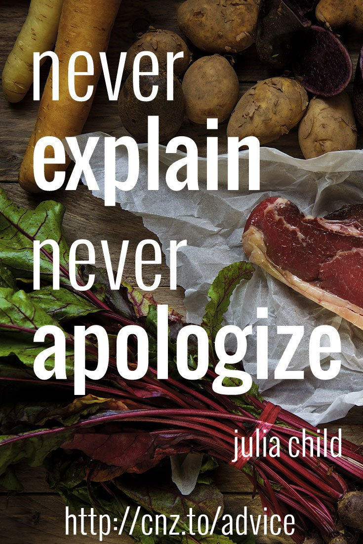 Never explain; never apologize.