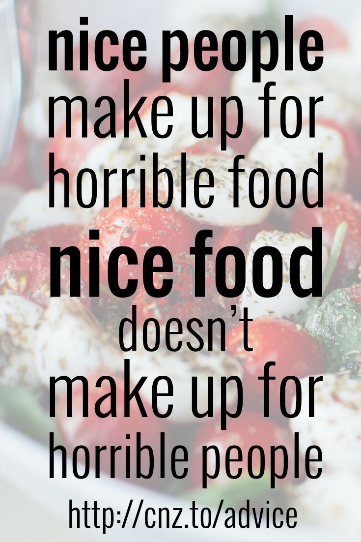 Nice people make up for horrible food; nice food doesn't make up for horrible people.