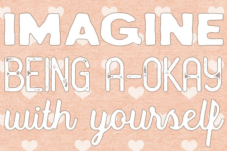 Imagine being a-okay with yourself
